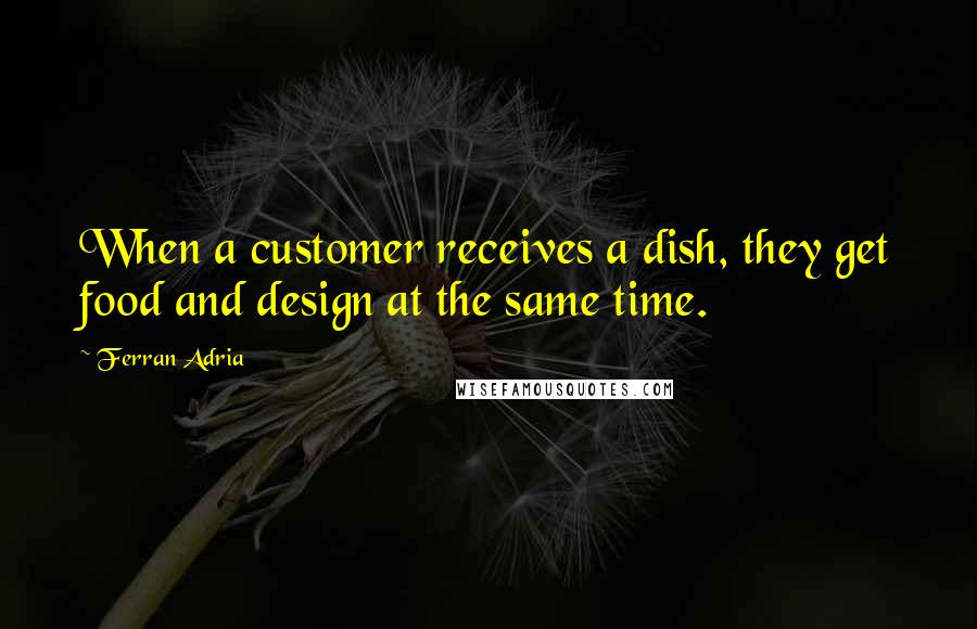 Ferran Adria quotes: When a customer receives a dish, they get food and design at the same time.