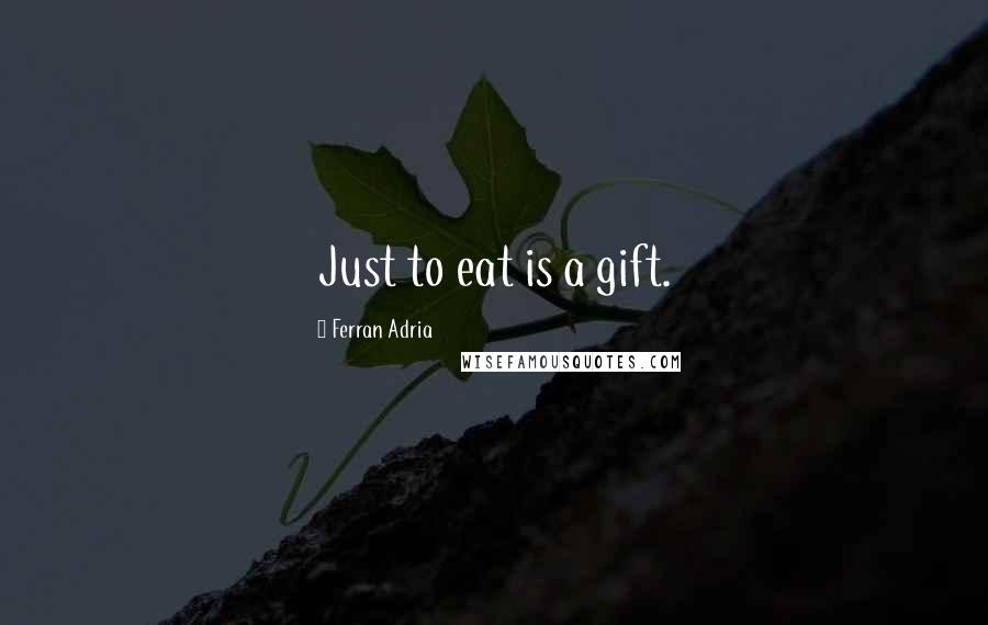 Ferran Adria quotes: Just to eat is a gift.
