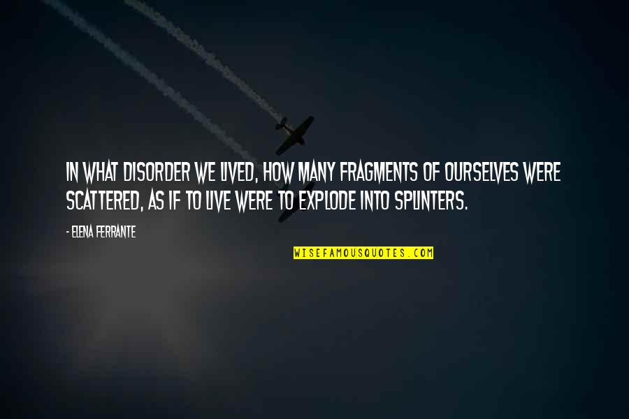Ferrante Quotes By Elena Ferrante: In what disorder we lived, how many fragments