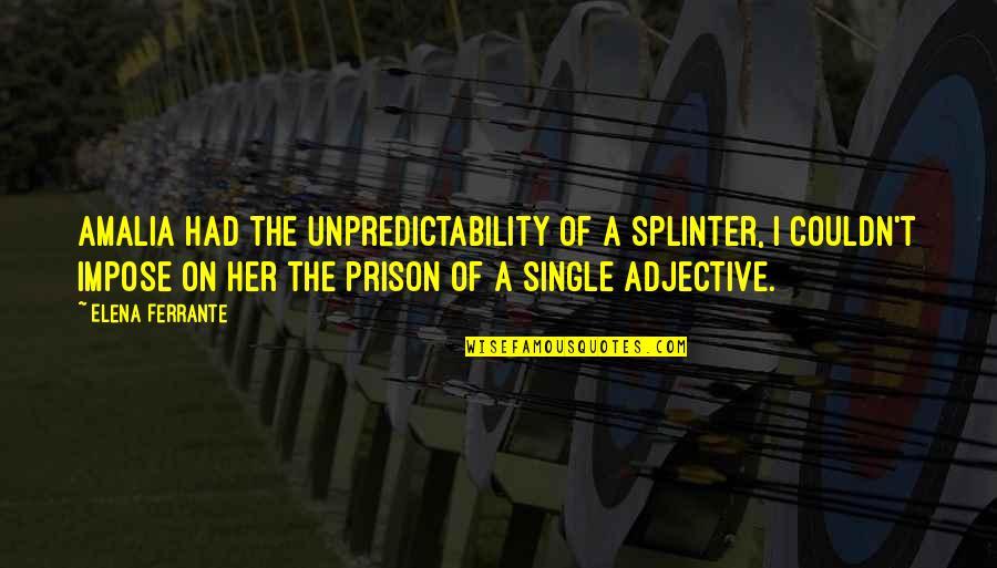 Ferrante Quotes By Elena Ferrante: Amalia had the unpredictability of a splinter, I