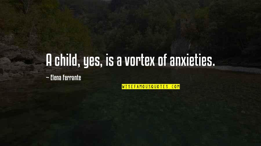 Ferrante Quotes By Elena Ferrante: A child, yes, is a vortex of anxieties.
