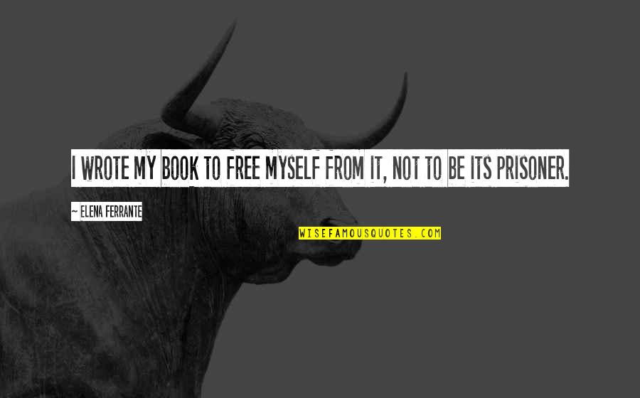 Ferrante Quotes By Elena Ferrante: I wrote my book to free myself from