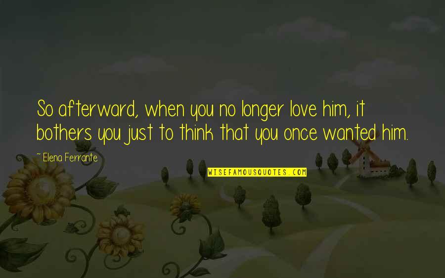 Ferrante Quotes By Elena Ferrante: So afterward, when you no longer love him,