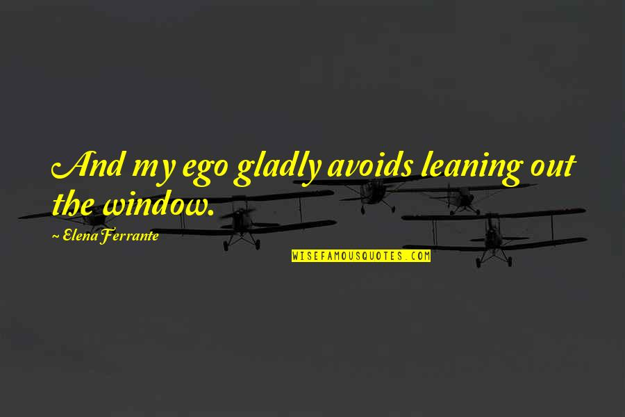 Ferrante Quotes By Elena Ferrante: And my ego gladly avoids leaning out the