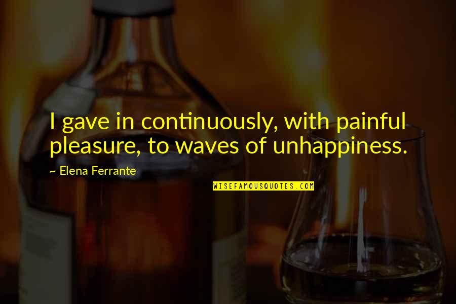Ferrante Quotes By Elena Ferrante: I gave in continuously, with painful pleasure, to