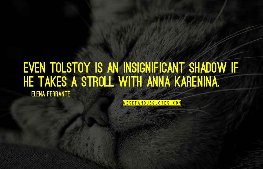 Ferrante Quotes By Elena Ferrante: Even Tolstoy is an insignificant shadow if he