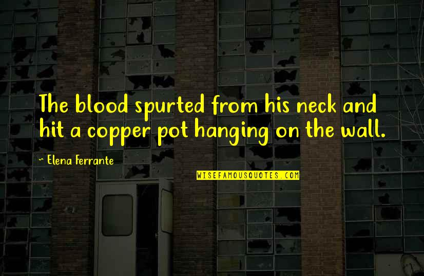 Ferrante Quotes By Elena Ferrante: The blood spurted from his neck and hit
