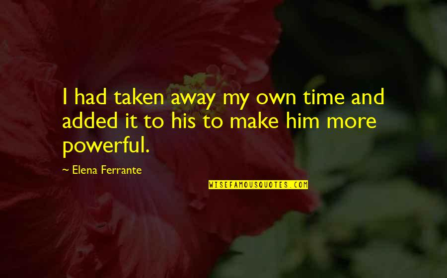 Ferrante Quotes By Elena Ferrante: I had taken away my own time and