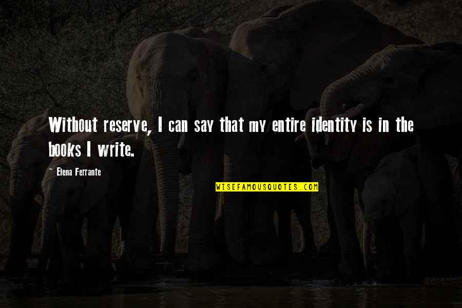 Ferrante Quotes By Elena Ferrante: Without reserve, I can say that my entire