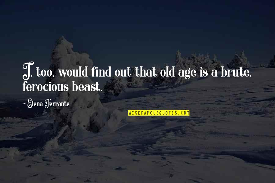 Ferrante Quotes By Elena Ferrante: I, too, would find out that old age