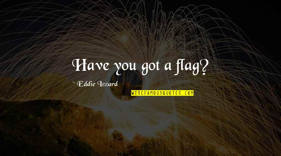 Ferrie Quotes By Eddie Izzard: Have you got a flag?