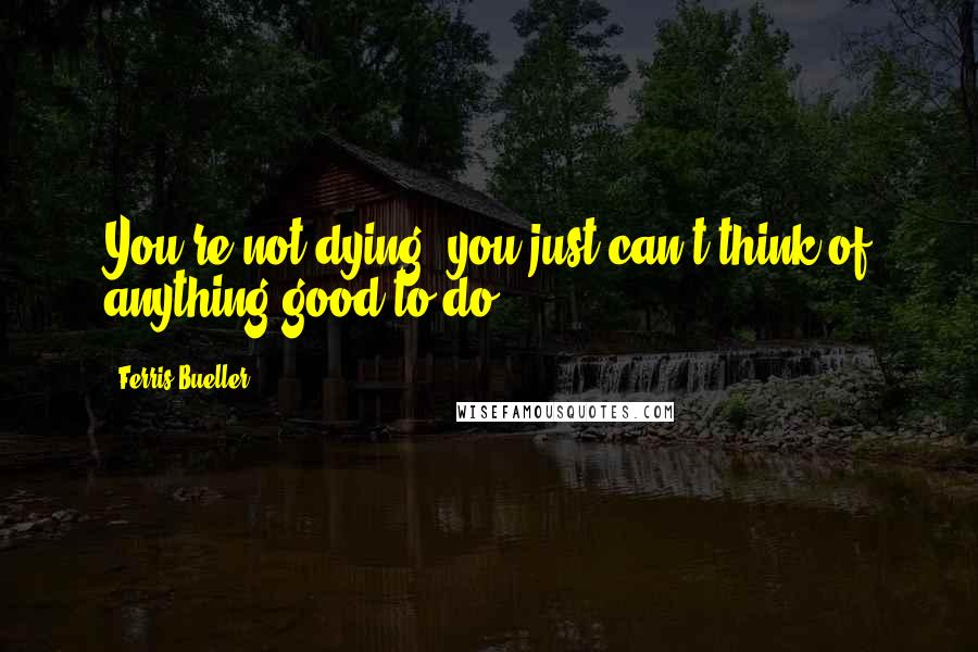 Ferris Bueller quotes: You're not dying, you just can't think of anything good to do.