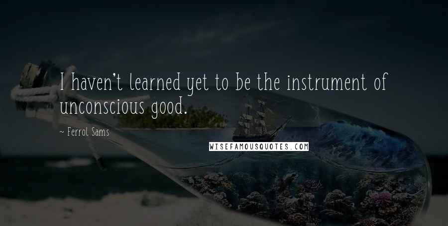 Ferrol Sams quotes: I haven't learned yet to be the instrument of unconscious good.