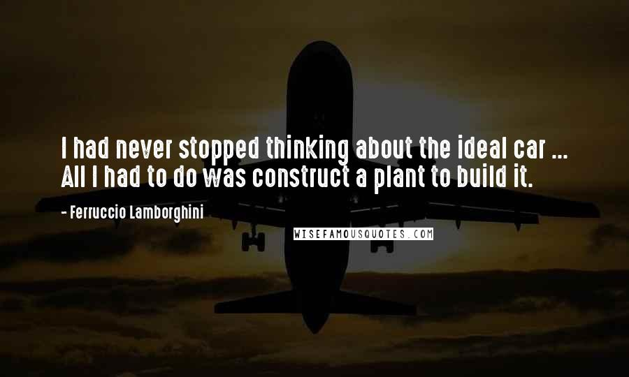 Ferruccio Lamborghini quotes: I had never stopped thinking about the ideal car ... All I had to do was construct a plant to build it.