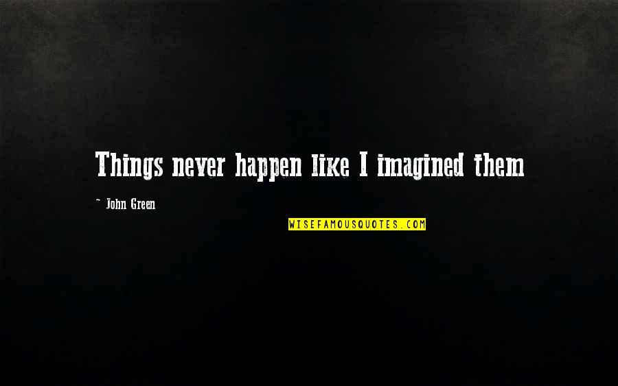 Ferry Rides Quotes By John Green: Things never happen like I imagined them