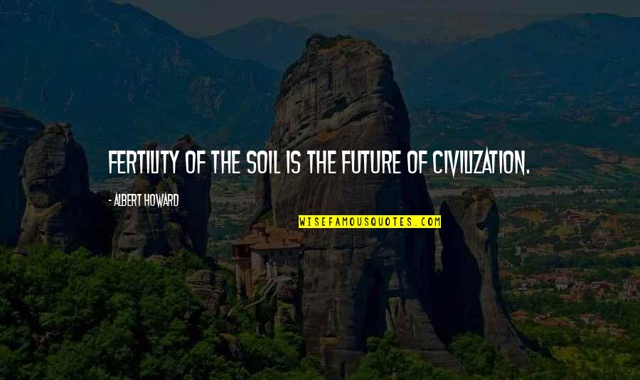 Fertility Quotes By Albert Howard: Fertility of the soil is the future of