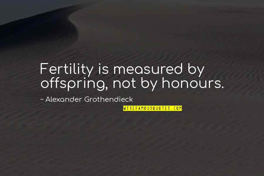 Fertility Quotes By Alexander Grothendieck: Fertility is measured by offspring, not by honours.