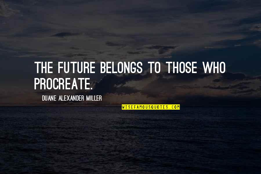 Fertility Quotes By Duane Alexander Miller: The future belongs to those who procreate.