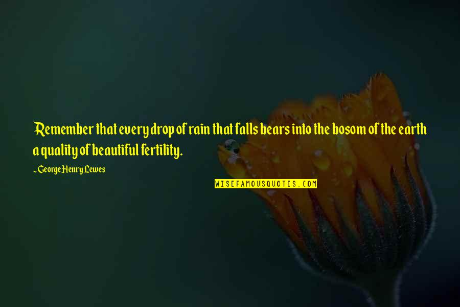 Fertility Quotes By George Henry Lewes: Remember that every drop of rain that falls