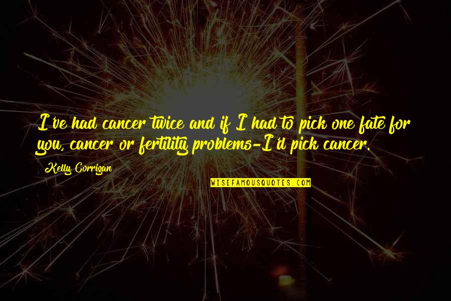 Fertility Quotes By Kelly Corrigan: I've had cancer twice and if I had