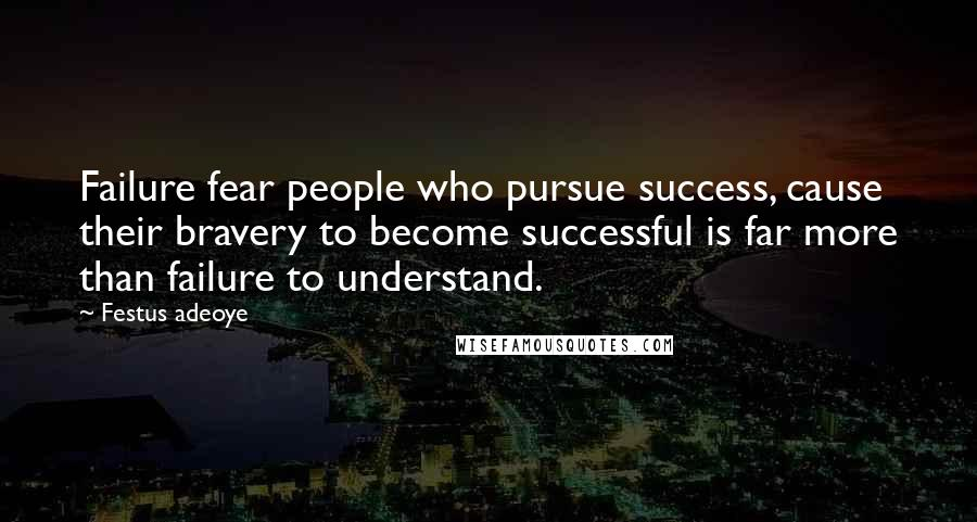 Festus Adeoye quotes: Failure fear people who pursue success, cause their bravery to become successful is far more than failure to understand.
