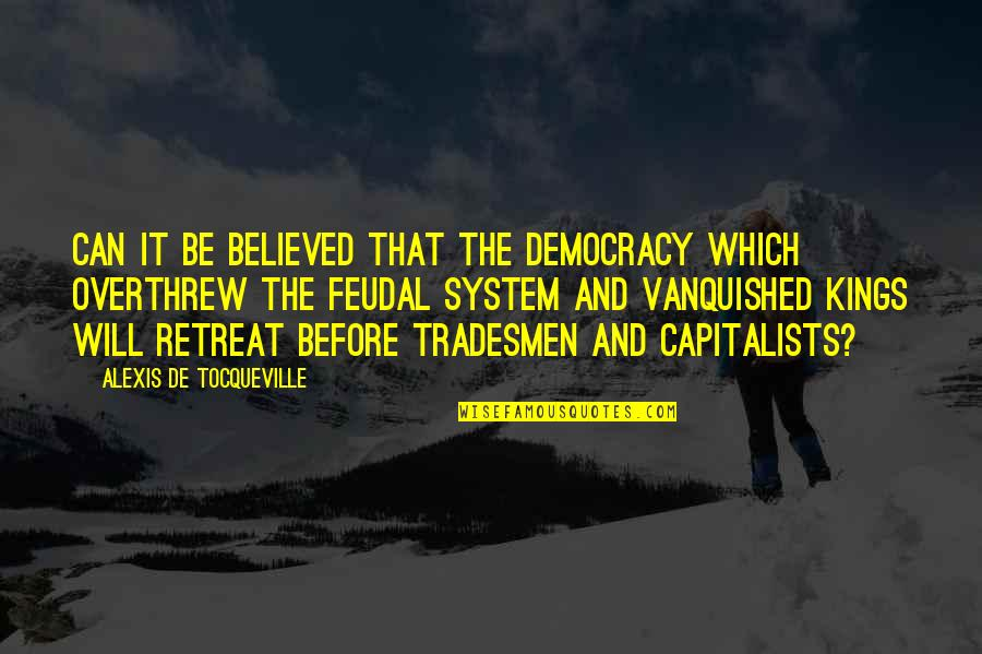 Feudal System Quotes By Alexis De Tocqueville: Can it be believed that the democracy which