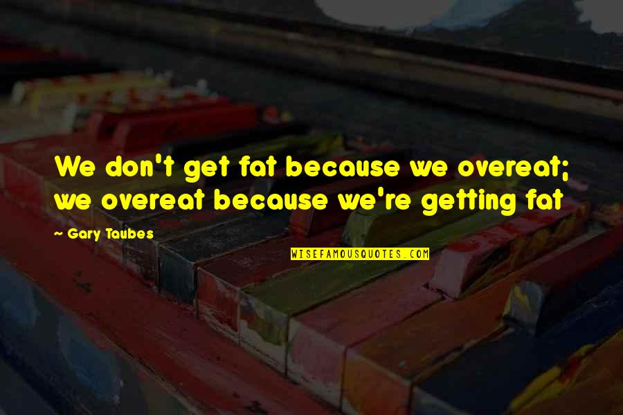 Feynman Physics Quotes By Gary Taubes: We don't get fat because we overeat; we