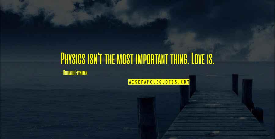 Feynman Physics Quotes By Richard Feynman: Physics isn't the most important thing. Love is.