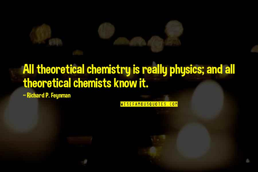 Feynman Physics Quotes By Richard P. Feynman: All theoretical chemistry is really physics; and all