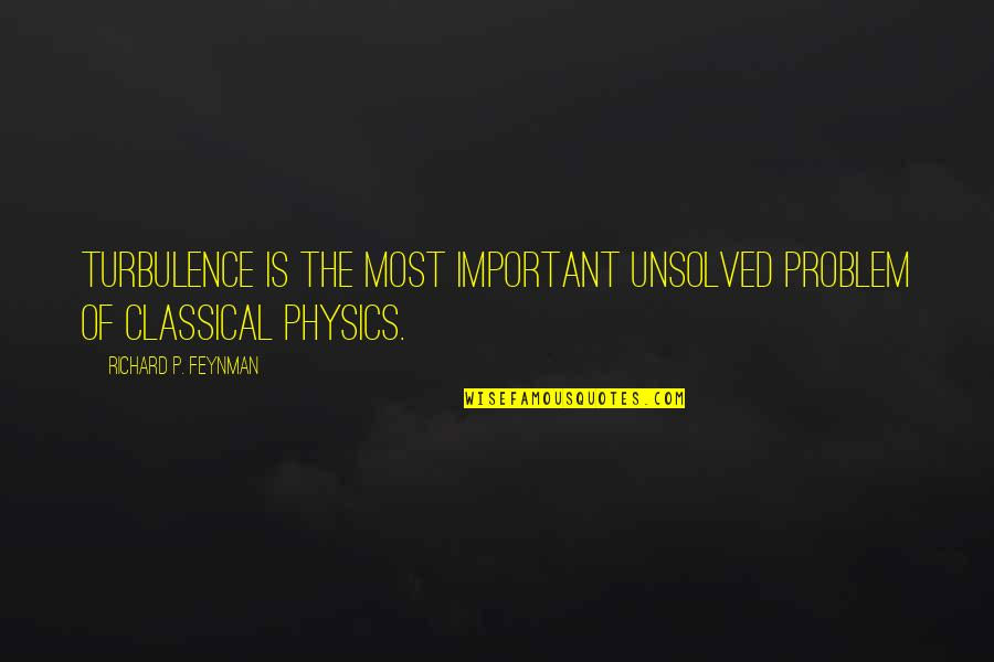 Feynman Physics Quotes By Richard P. Feynman: Turbulence is the most important unsolved problem of
