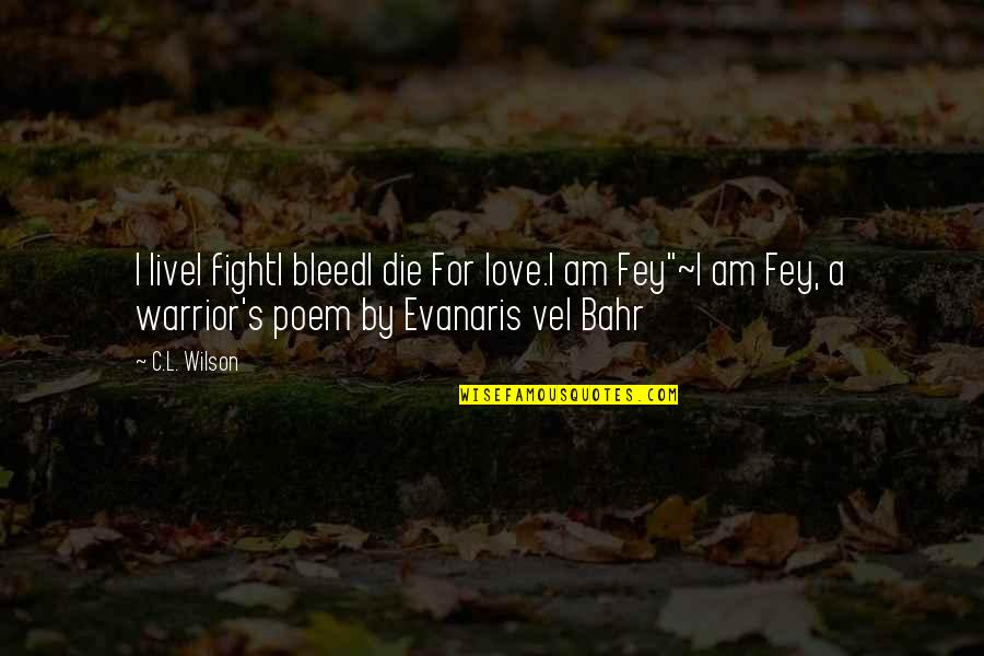 Fey's Quotes By C.L. Wilson: I liveI fightI bleedI die For love.I am