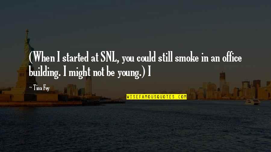 Fey's Quotes By Tina Fey: (When I started at SNL, you could still
