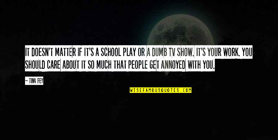 Fey's Quotes By Tina Fey: It doesn't matter if it's a school play