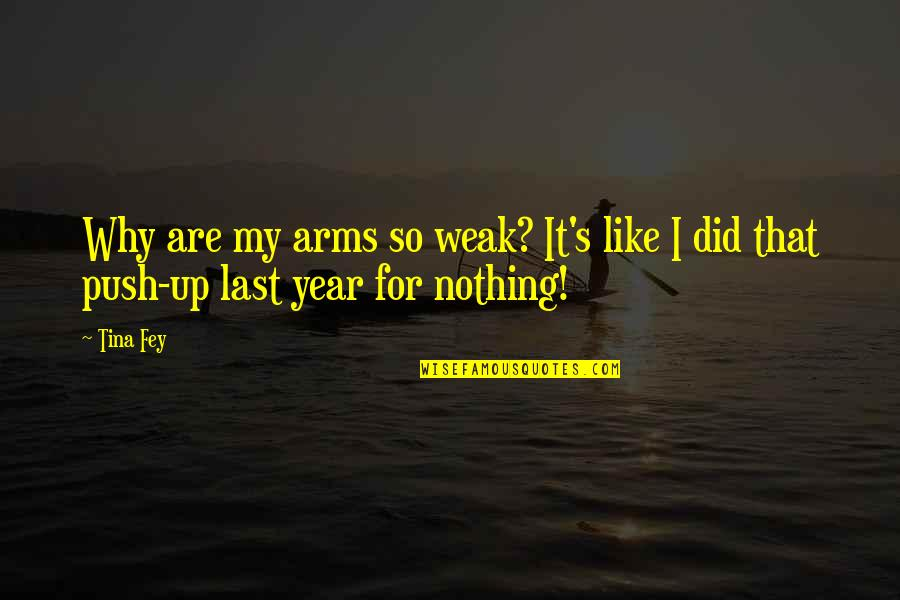 Fey's Quotes By Tina Fey: Why are my arms so weak? It's like