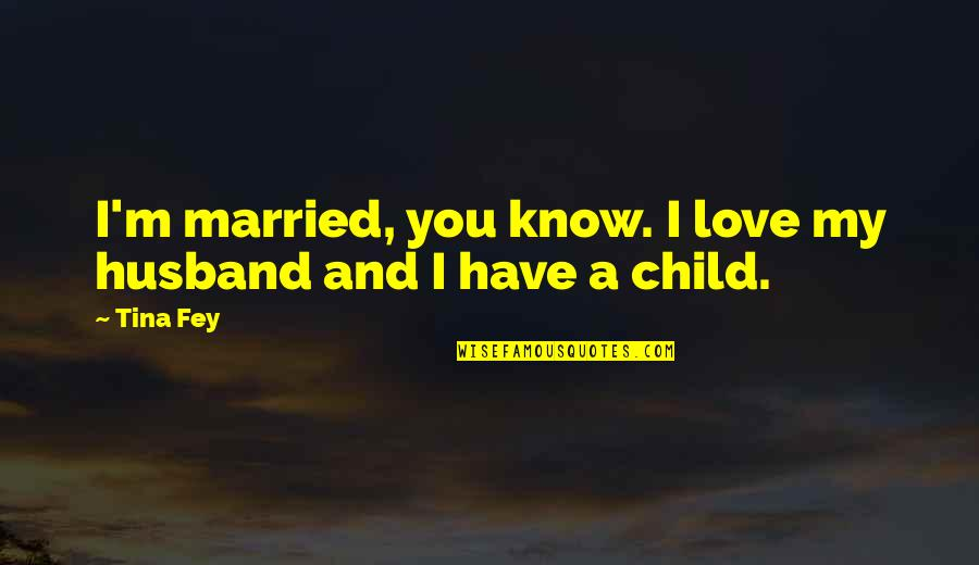 Fey's Quotes By Tina Fey: I'm married, you know. I love my husband