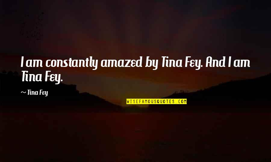 Fey's Quotes By Tina Fey: I am constantly amazed by Tina Fey. And