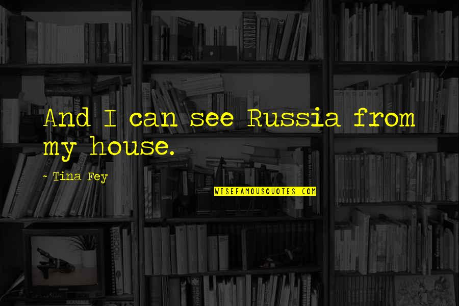 Fey's Quotes By Tina Fey: And I can see Russia from my house.