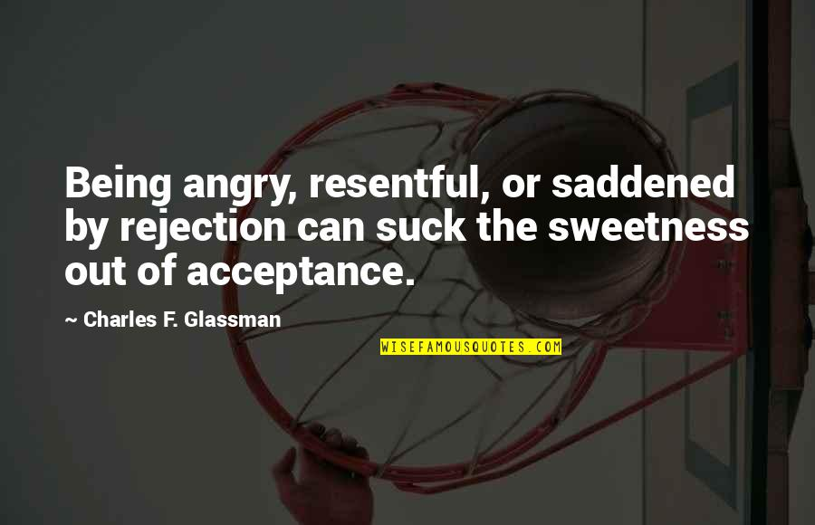 F'gotten Quotes By Charles F. Glassman: Being angry, resentful, or saddened by rejection can