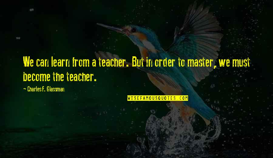 F'gotten Quotes By Charles F. Glassman: We can learn from a teacher. But in