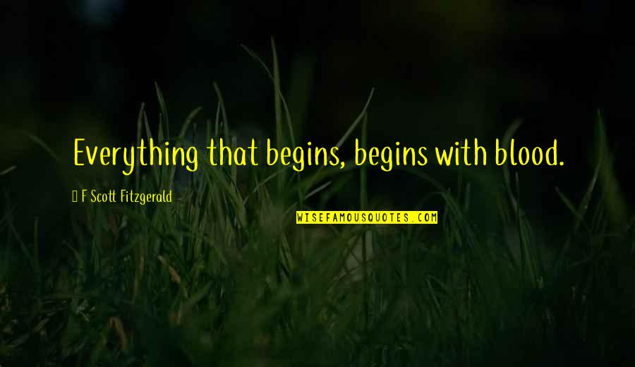 F'gotten Quotes By F Scott Fitzgerald: Everything that begins, begins with blood.