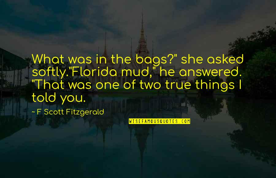 """F'gotten Quotes By F Scott Fitzgerald: What was in the bags?"""" she asked softly.""""Florida"""