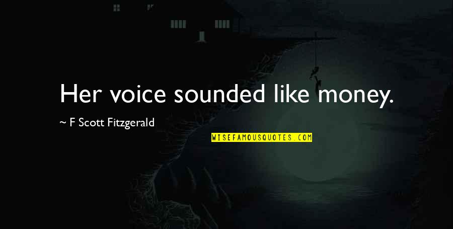 F'gotten Quotes By F Scott Fitzgerald: Her voice sounded like money.