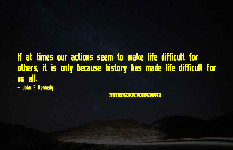 F'gotten Quotes By John F. Kennedy: If at times our actions seem to make