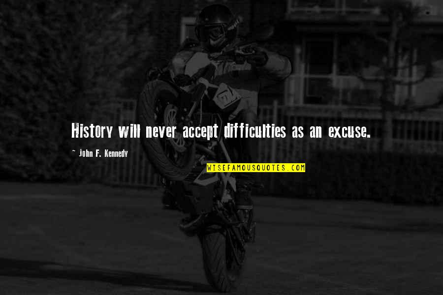 F'gotten Quotes By John F. Kennedy: History will never accept difficulties as an excuse.