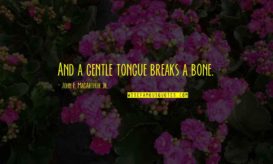 F'gotten Quotes By John F. MacArthur Jr.: And a gentle tongue breaks a bone.