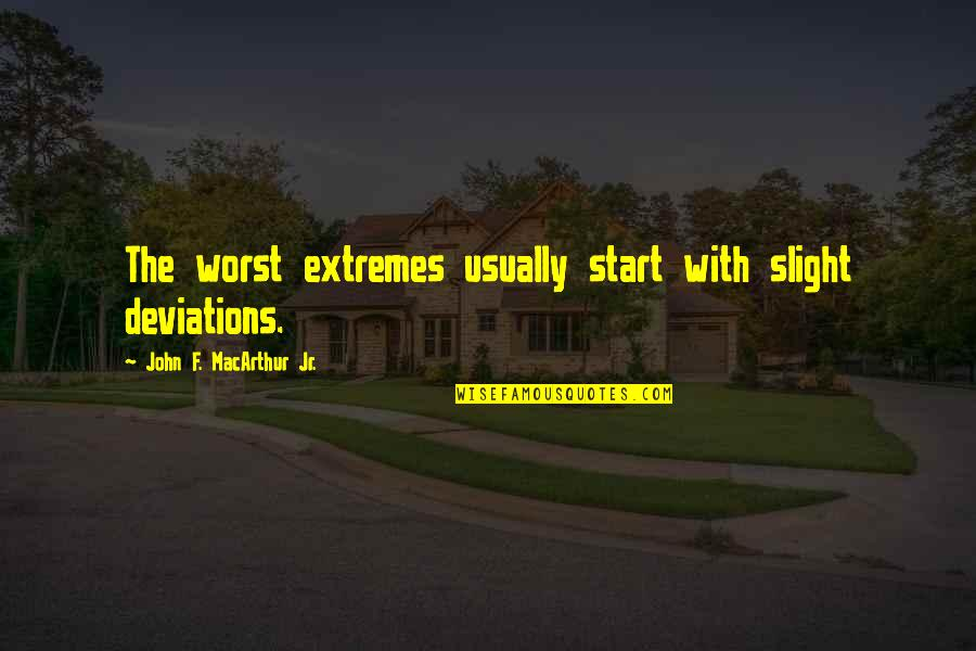 F'gotten Quotes By John F. MacArthur Jr.: The worst extremes usually start with slight deviations.