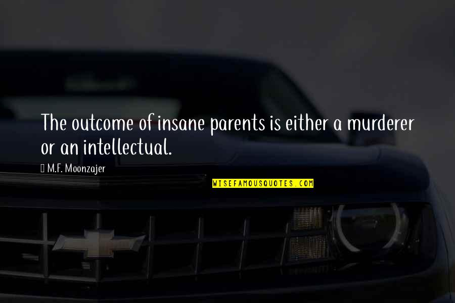 F'gotten Quotes By M.F. Moonzajer: The outcome of insane parents is either a