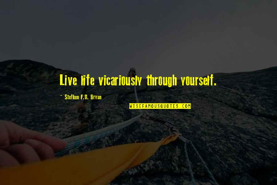 F'gotten Quotes By Stefhen F.D. Bryan: Live life vicariously through yourself.