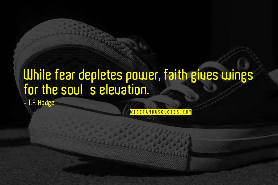 F'gotten Quotes By T.F. Hodge: While fear depletes power, faith gives wings for