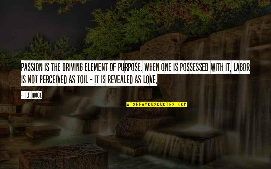 F'gotten Quotes By T.F. Hodge: Passion is the driving element of purpose. When